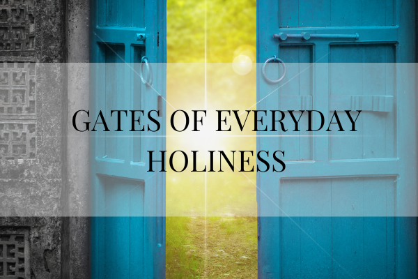 GATES OF EVERYDAY HOLINESS